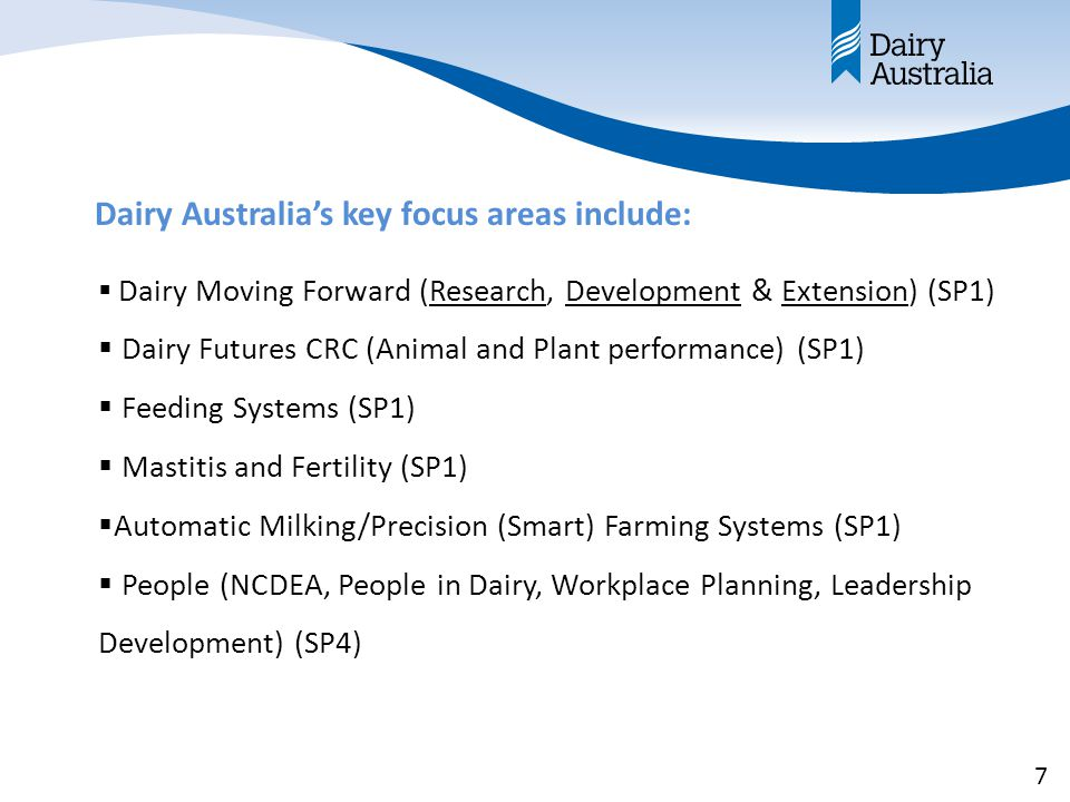 Dairy Australia's key focus areas include:  Dairy Moving Forward (Research, Development & Extension) (SP1)  Dairy Futures CRC (Animal and Plant performance) (SP1)  Feeding Systems (SP1)  Mastitis and Fertility (SP1)  Automatic Milking/Precision (Smart) Farming Systems (SP1)  People (NCDEA, People in Dairy, Workplace Planning, Leadership Development) (SP4) 7