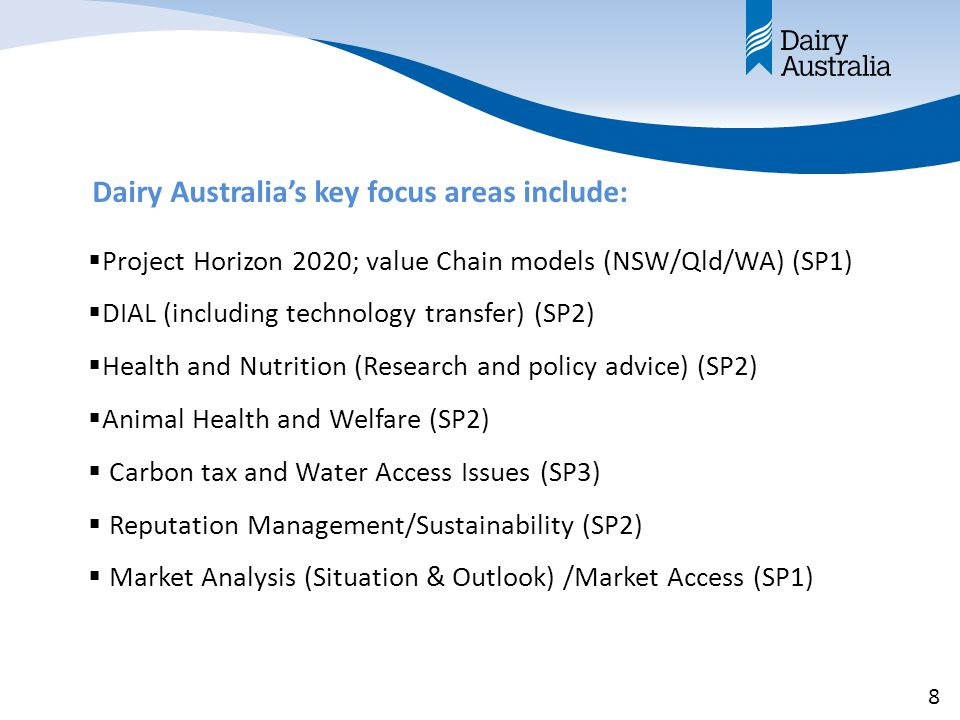 Dairy Australia's key focus areas include:  Project Horizon 2020; value Chain models (NSW/Qld/WA) (SP1)  DIAL (including technology transfer) (SP2)  Health and Nutrition (Research and policy advice) (SP2)  Animal Health and Welfare (SP2)  Carbon tax and Water Access Issues (SP3)  Reputation Management/Sustainability (SP2)  Market Analysis (Situation & Outlook) /Market Access (SP1) 8