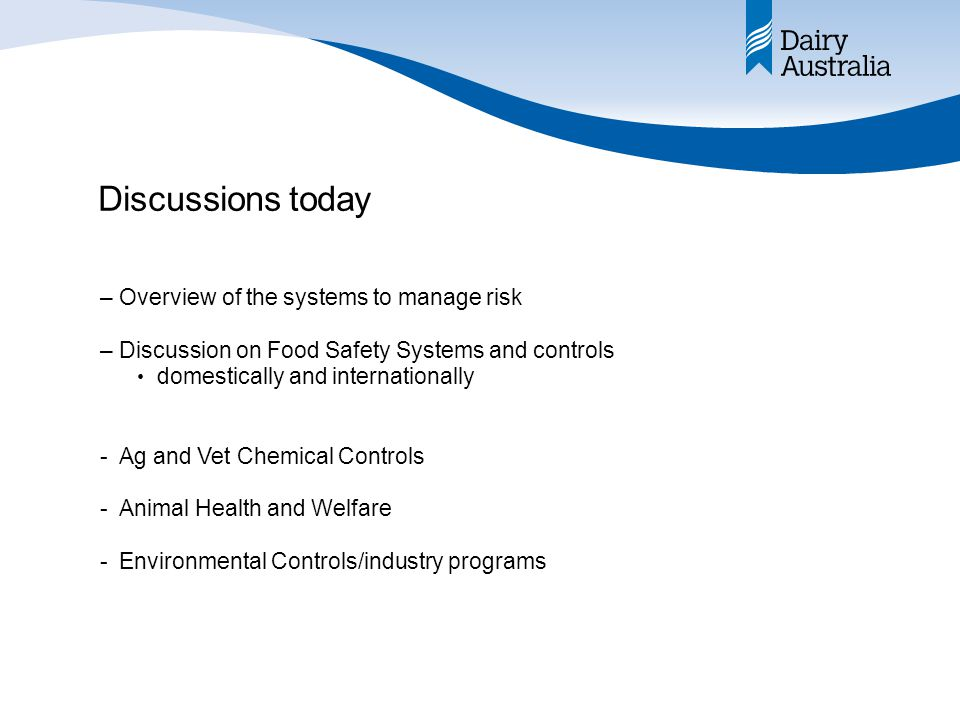 Discussions today –Overview of the systems to manage risk –Discussion on Food Safety Systems and controls domestically and internationally -Ag and Vet Chemical Controls -Animal Health and Welfare -Environmental Controls/industry programs