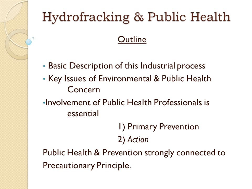 Learning Objectives Understand why Fracking poses unique public health challenges Separate FACT from opinions Be able to identify several vulnerable populations & exposure scenarios Know how to access additional information on this topic Start thinking about the measures to protect the public from harm