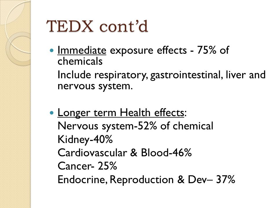 TEDX cont'd Immediate exposure effects - 75% of chemicals Include respiratory, gastrointestinal, liver and nervous system. Longer term Health effects:
