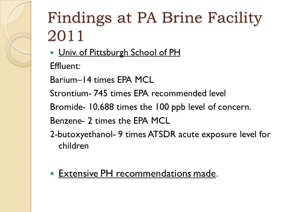 Findings at PA Brine Facility 2011 Univ. of Pittsburgh School of PH Effluent: Barium–14 times EPA MCL Strontium- 745 times EPA recommended level Bromi