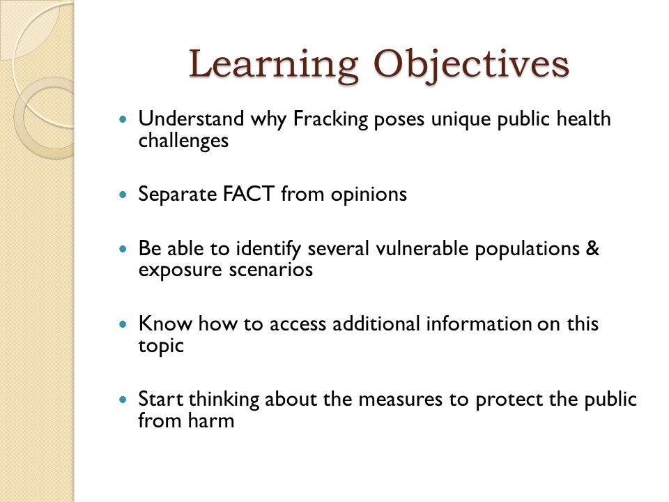 Learning Objectives Understand why Fracking poses unique public health challenges Separate FACT from opinions Be able to identify several vulnerable p