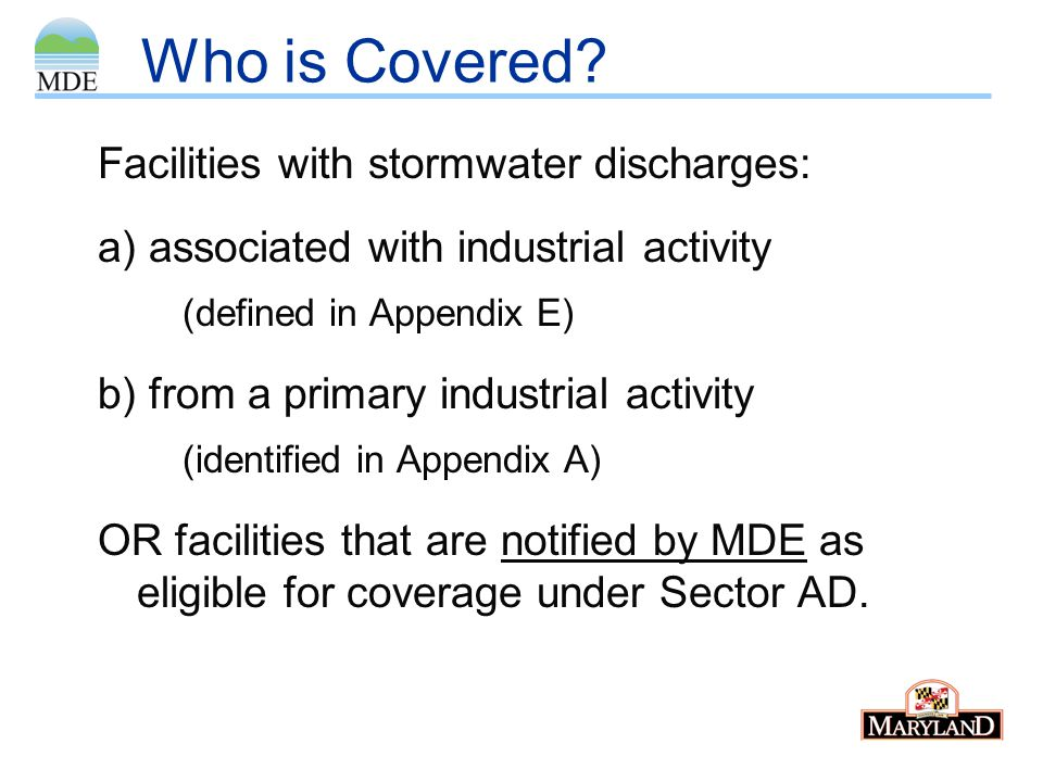 Who is Covered? Facilities with stormwater discharges: a) associated with industrial activity (defined in Appendix E) b) from a primary industrial act