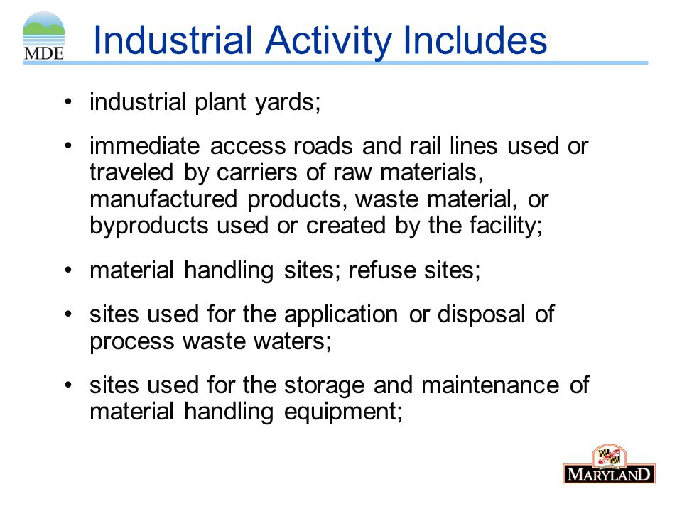 Industrial Activity also Includes sites used for residual treatment, storage, or disposal; shipping and receiving areas; manufacturing buildings; storage areas (including tank farms) for raw materials, and intermediate and final products; and areas where industrial activity has taken place in the past and significant materials remain and are exposed to stormwater.