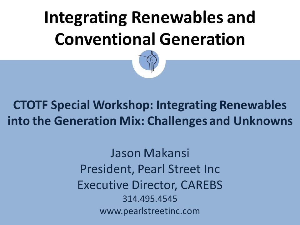 CTOTF Special Workshop: Integrating Renewables into the Generation Mix: Challenges and Unknowns Jason Makansi President, Pearl Street Inc Executive Director, CAREBS 314.495.4545 www.pearlstreetinc.com Integrating Renewables and Conventional Generation