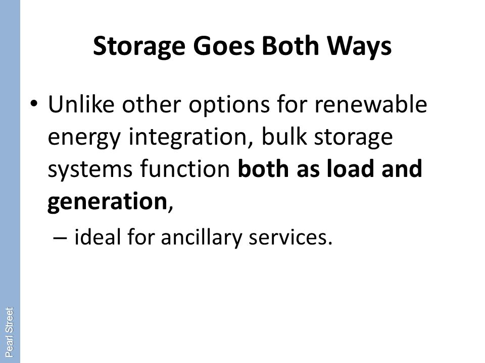 Storage Goes Both Ways Unlike other options for renewable energy integration, bulk storage systems function both as load and generation, – ideal for ancillary services.