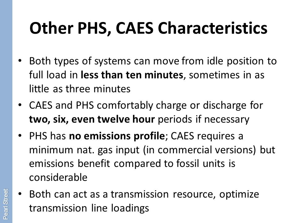 Other PHS, CAES Characteristics Both types of systems can move from idle position to full load in less than ten minutes, sometimes in as little as three minutes CAES and PHS comfortably charge or discharge for two, six, even twelve hour periods if necessary PHS has no emissions profile; CAES requires a minimum nat.