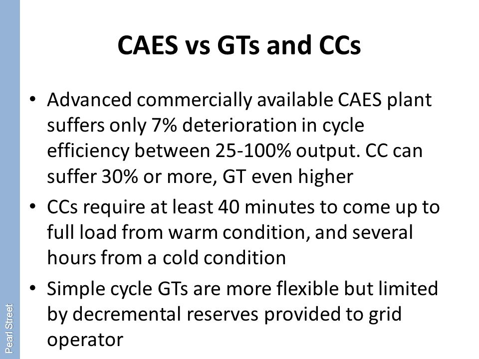 CAES vs GTs and CCs Advanced commercially available CAES plant suffers only 7% deterioration in cycle efficiency between 25-100% output.
