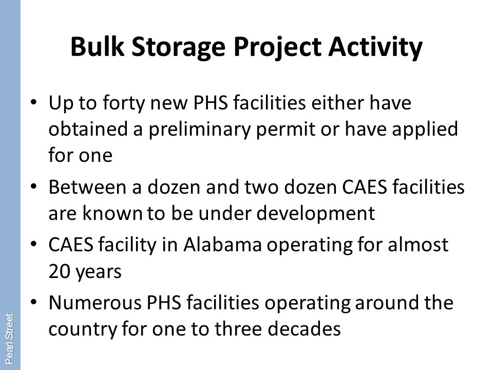 Bulk Storage Project Activity Up to forty new PHS facilities either have obtained a preliminary permit or have applied for one Between a dozen and two dozen CAES facilities are known to be under development CAES facility in Alabama operating for almost 20 years Numerous PHS facilities operating around the country for one to three decades Pearl Street