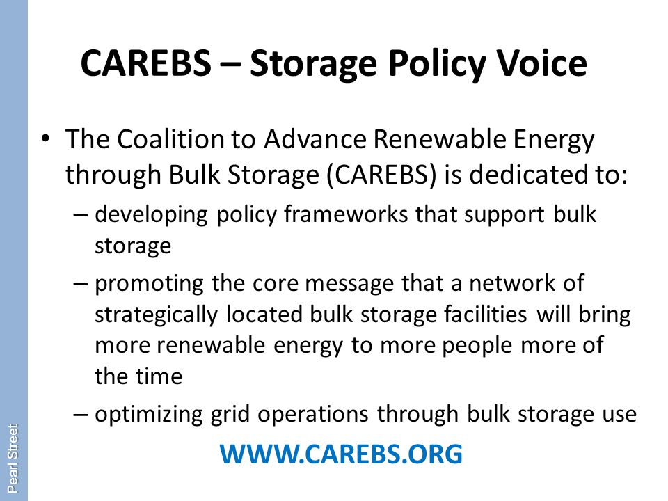 CAREBS – Storage Policy Voice The Coalition to Advance Renewable Energy through Bulk Storage (CAREBS) is dedicated to: – developing policy frameworks that support bulk storage – promoting the core message that a network of strategically located bulk storage facilities will bring more renewable energy to more people more of the time – optimizing grid operations through bulk storage use WWW.CAREBS.ORG Pearl Street