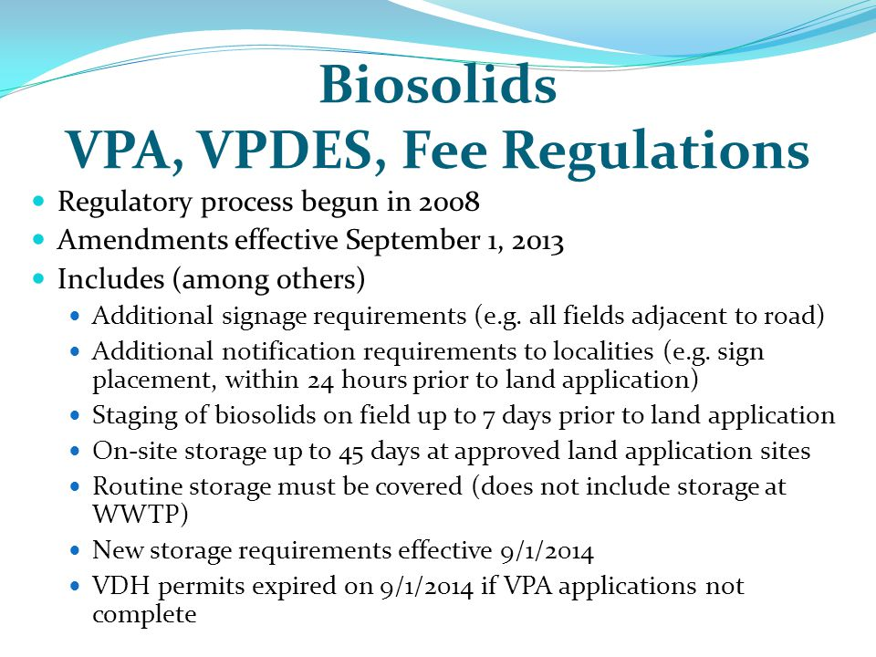 Biosolids VPA, VPDES, Fee Regulations Regulatory process begun in 2008 Amendments effective September 1, 2013 Includes (among others) Additional signa