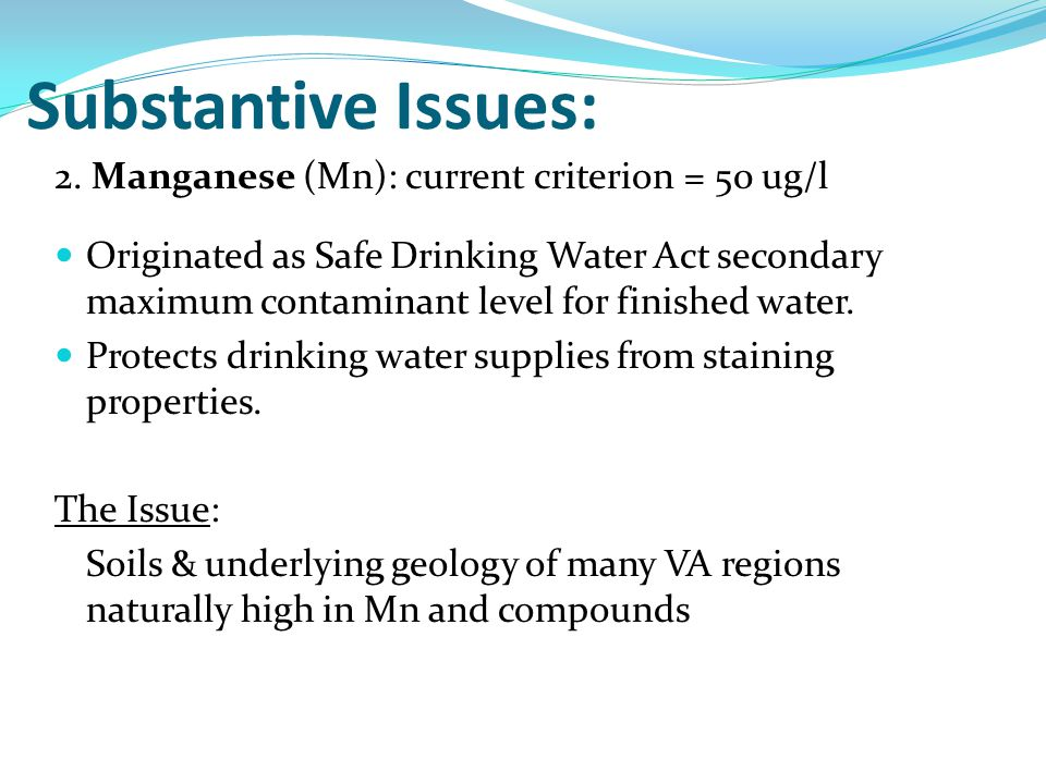 2. Manganese (Mn): current criterion = 50 ug/l Originated as Safe Drinking Water Act secondary maximum contaminant level for finished water. Protects