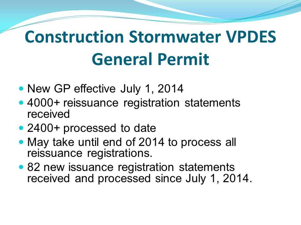 Construction Stormwater VPDES General Permit New GP effective July 1, 2014 4000+ reissuance registration statements received 2400+ processed to date M