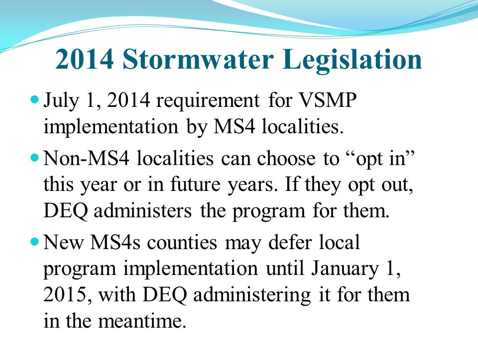 "2014 Stormwater Legislation July 1, 2014 requirement for VSMP implementation by MS4 localities. Non-MS4 localities can choose to ""opt in"" this year or"