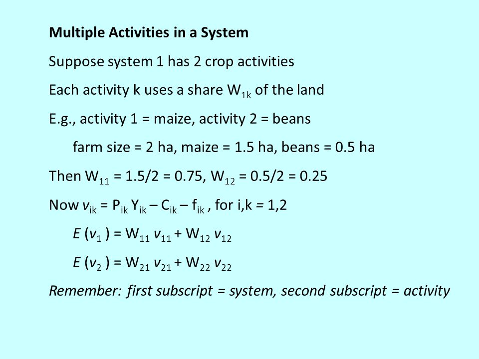 Multiple Activities in a System Suppose system 1 has 2 crop activities Each activity k uses a share W 1k of the land E.g., activity 1 = maize, activity 2 = beans farm size = 2 ha, maize = 1.5 ha, beans = 0.5 ha Then W 11 = 1.5/2 = 0.75, W 12 = 0.5/2 = 0.25 Now v ik = P ik Y ik – C ik – f ik, for i,k = 1,2 E (v 1 ) = W 11 v 11 + W 12 v 12 E (v 2 ) = W 21 v 21 + W 22 v 22 Remember: first subscript = system, second subscript = activity