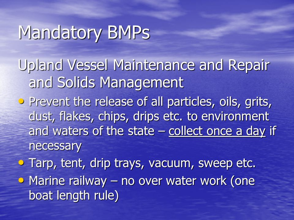 Mandatory BMPs Upland Vessel Maintenance and Repair and Solids Management Prevent the release of all particles, oils, grits, dust, flakes, chips, drips etc.