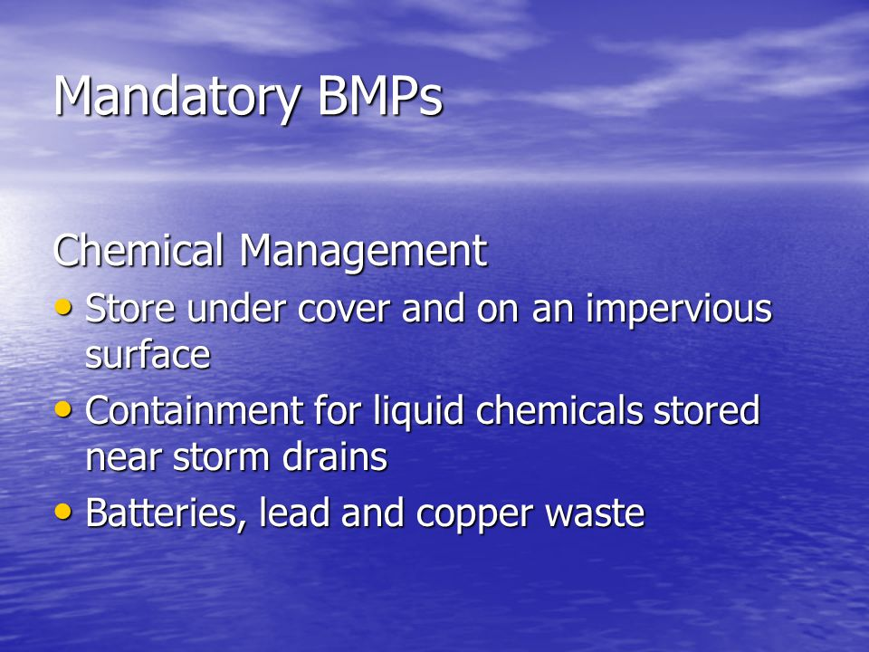 Mandatory BMPs Chemical Management Store under cover and on an impervious surface Store under cover and on an impervious surface Containment for liquid chemicals stored near storm drains Containment for liquid chemicals stored near storm drains Batteries, lead and copper waste Batteries, lead and copper waste