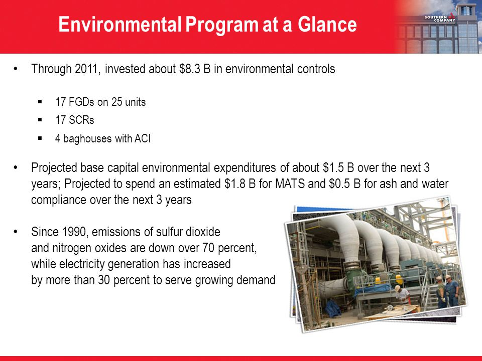 Through 2011, invested about $8.3 B in environmental controls  17 FGDs on 25 units  17 SCRs  4 baghouses with ACI Projected base capital environmental expenditures of about $1.5 B over the next 3 years; Projected to spend an estimated $1.8 B for MATS and $0.5 B for ash and water compliance over the next 3 years Since 1990, emissions of sulfur dioxide and nitrogen oxides are down over 70 percent, while electricity generation has increased by more than 30 percent to serve growing demand Environmental Program at a Glance
