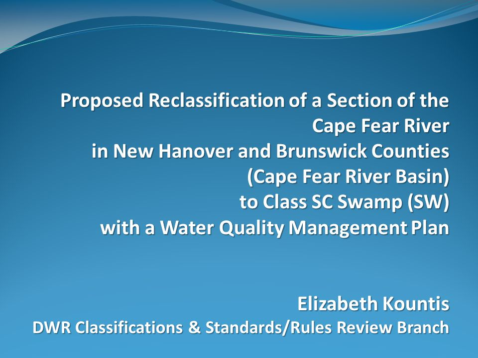 Proposed Reclassification of a Section of the Cape Fear River in New Hanover and Brunswick Counties (Cape Fear River Basin) to Class SC Swamp (SW) with a Water Quality Management Plan Elizabeth Kountis DWR Classifications & Standards/Rules Review Branch