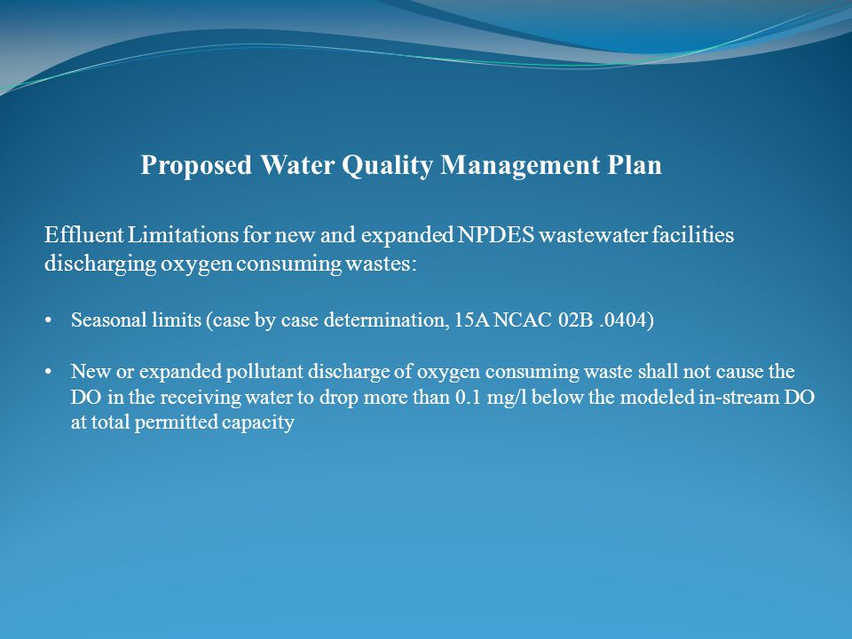 Proposed Water Quality Management Plan Effluent Limitations for new and expanded NPDES wastewater facilities discharging oxygen consuming wastes: Seasonal limits (case by case determination, 15A NCAC 02B.0404) New or expanded pollutant discharge of oxygen consuming waste shall not cause the DO in the receiving water to drop more than 0.1 mg/l below the modeled in-stream DO at total permitted capacity
