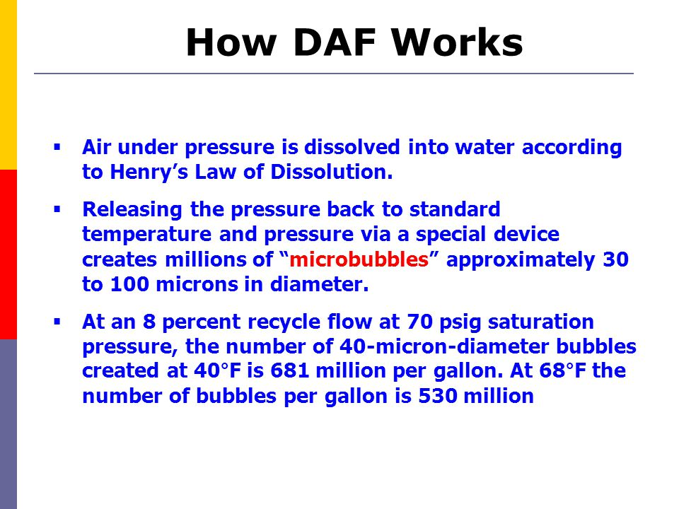 How DAF Works  Air under pressure is dissolved into water according to Henry's Law of Dissolution.  Releasing the pressure back to standard temperat