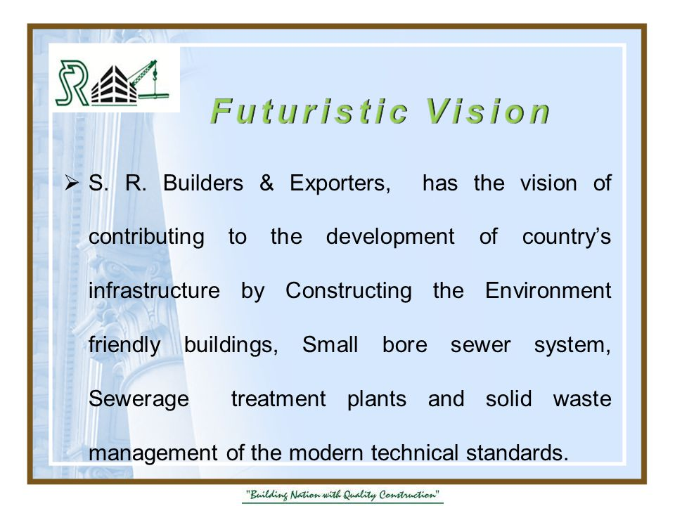  S. R. Builders & Exporters, has the vision of contributing to the development of country's infrastructure by Constructing the Environment friendly b