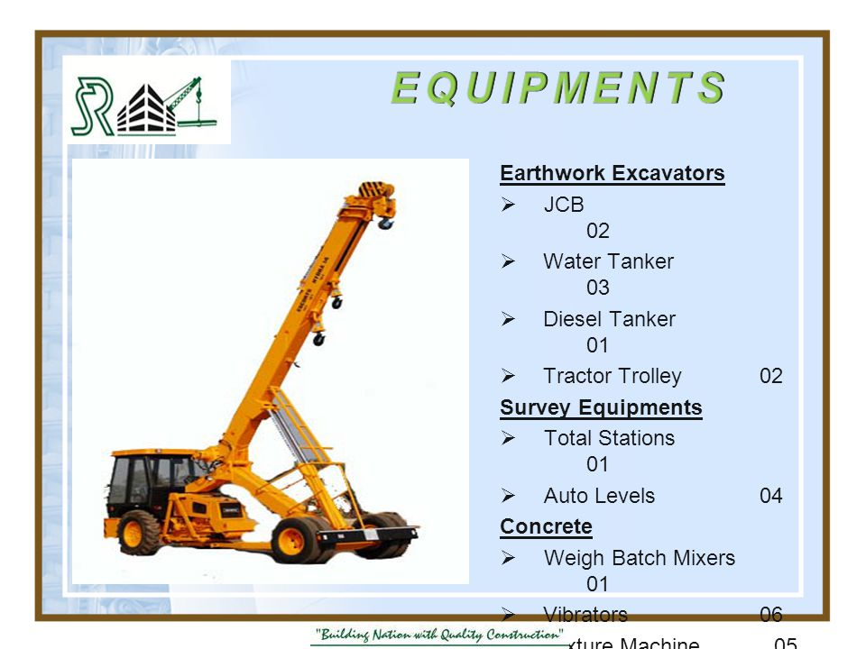 Earthwork Excavators  JCB 02  Water Tanker 03  Diesel Tanker 01  Tractor Trolley02 Survey Equipments  Total Stations 01  Auto Levels 04 Concrete  Weigh Batch Mixers 01  Vibrators06  Mixture Machine 05  Steel Shuttering 1200m 2  CupLock Scaffording 20MT
