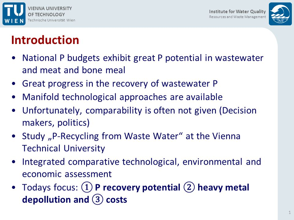 Institute for Water Quality Resources and Waste Management VIENNA UNIVERSITY OF TECHNOLOGY Technische Universität Wien Costs (II) 12 Basis of calculation: Costs for recycling technologies regarding the whole process chain with possible savings and revenues.