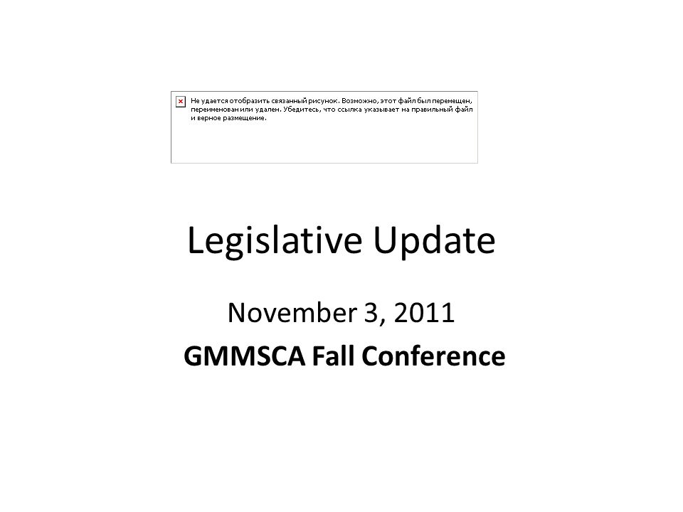 Legislative Update November 3, 2011 GMMSCA Fall Conference