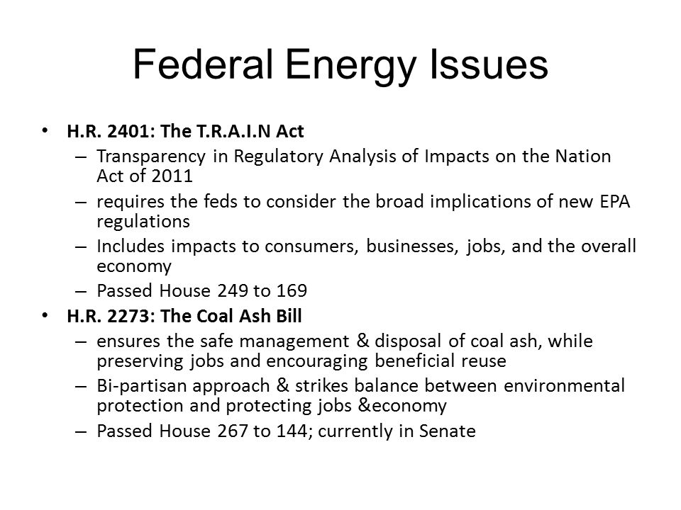 Federal Energy Issues H.R. 2401: The T.R.A.I.N Act – Transparency in Regulatory Analysis of Impacts on the Nation Act of 2011 – requires the feds to c