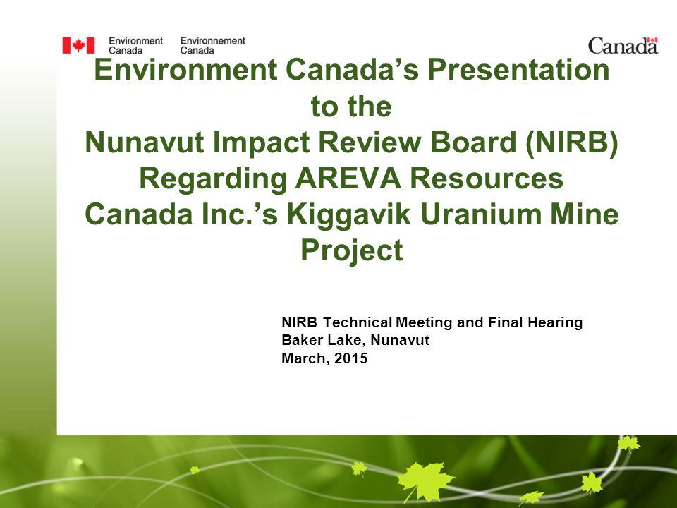 Environment Canada's Presentation to the Nunavut Impact Review Board (NIRB) Regarding AREVA Resources Canada Inc.'s Kiggavik Uranium Mine Project NIRB Technical Meeting and Final Hearing Baker Lake, Nunavut March, 2015