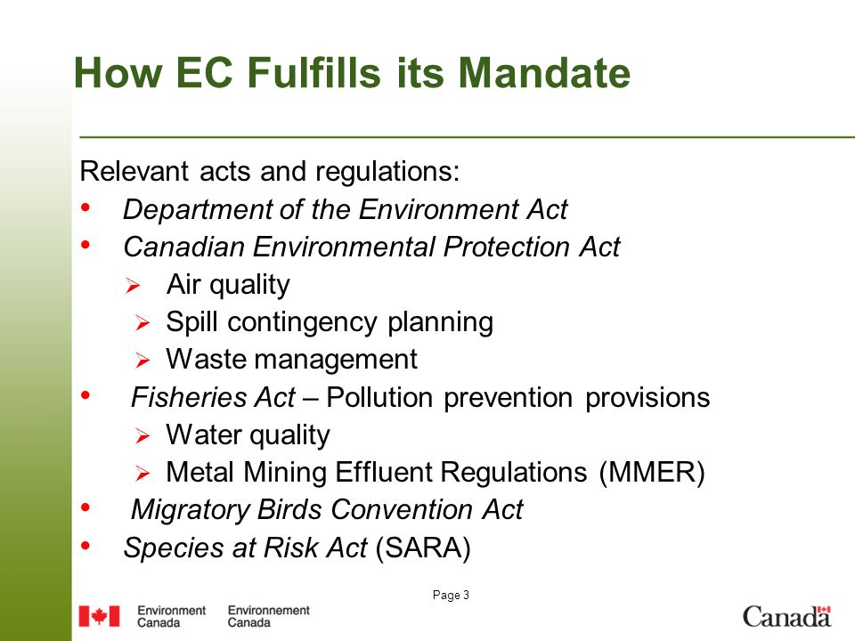 Page 3 How EC Fulfills its Mandate Relevant acts and regulations: Department of the Environment Act Canadian Environmental Protection Act  Air quality  Spill contingency planning  Waste management Fisheries Act – Pollution prevention provisions  Water quality  Metal Mining Effluent Regulations (MMER) Migratory Birds Convention Act Species at Risk Act (SARA)