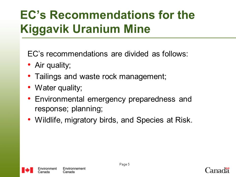 Page 5 EC's Recommendations for the Kiggavik Uranium Mine EC's recommendations are divided as follows: Air quality; Tailings and waste rock management; Water quality; Environmental emergency preparedness and response; planning; Wildlife, migratory birds, and Species at Risk.