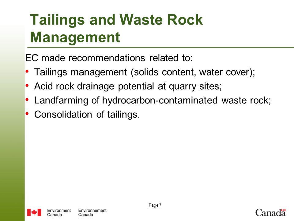 Page 7 Tailings and Waste Rock Management EC made recommendations related to: Tailings management (solids content, water cover); Acid rock drainage potential at quarry sites; Landfarming of hydrocarbon-contaminated waste rock; Consolidation of tailings.