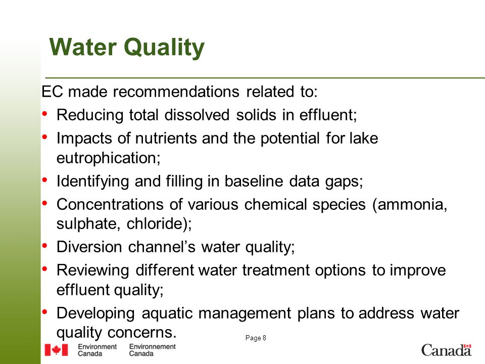 Page 8 Water Quality EC made recommendations related to: Reducing total dissolved solids in effluent; Impacts of nutrients and the potential for lake eutrophication; Identifying and filling in baseline data gaps; Concentrations of various chemical species (ammonia, sulphate, chloride); Diversion channel's water quality; Reviewing different water treatment options to improve effluent quality; Developing aquatic management plans to address water quality concerns.