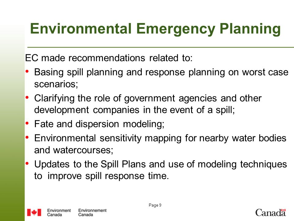 Page 9 Environmental Emergency Planning EC made recommendations related to: Basing spill planning and response planning on worst case scenarios; Clarifying the role of government agencies and other development companies in the event of a spill; Fate and dispersion modeling; Environmental sensitivity mapping for nearby water bodies and watercourses; Updates to the Spill Plans and use of modeling techniques to improve spill response time.