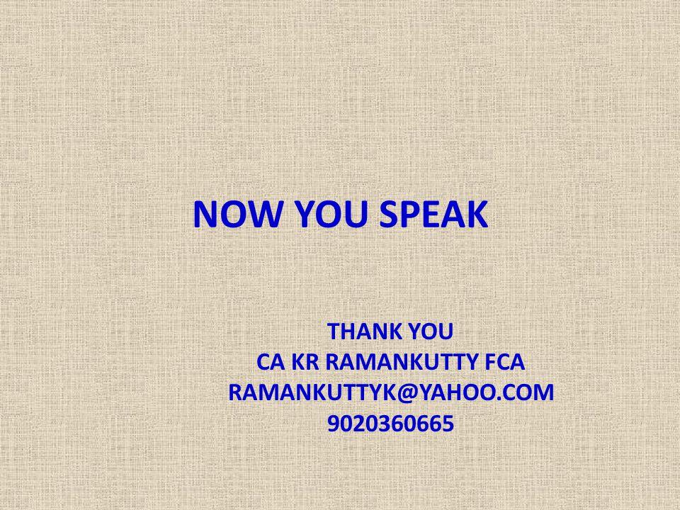 NOW YOU SPEAK THANK YOU CA KR RAMANKUTTY FCA RAMANKUTTYK@YAHOO.COM 9020360665