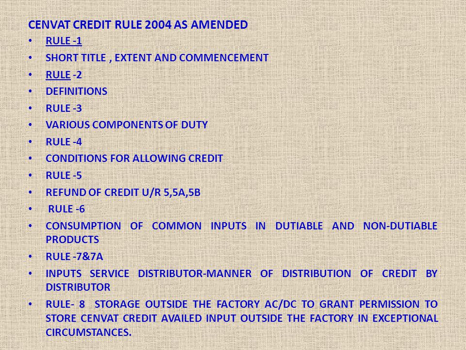 CENVAT CREDIT RULE 2004 AS AMENDED RULE -1 SHORT TITLE, EXTENT AND COMMENCEMENT RULE -2 DEFINITIONS RULE -3 VARIOUS COMPONENTS OF DUTY RULE -4 CONDITI