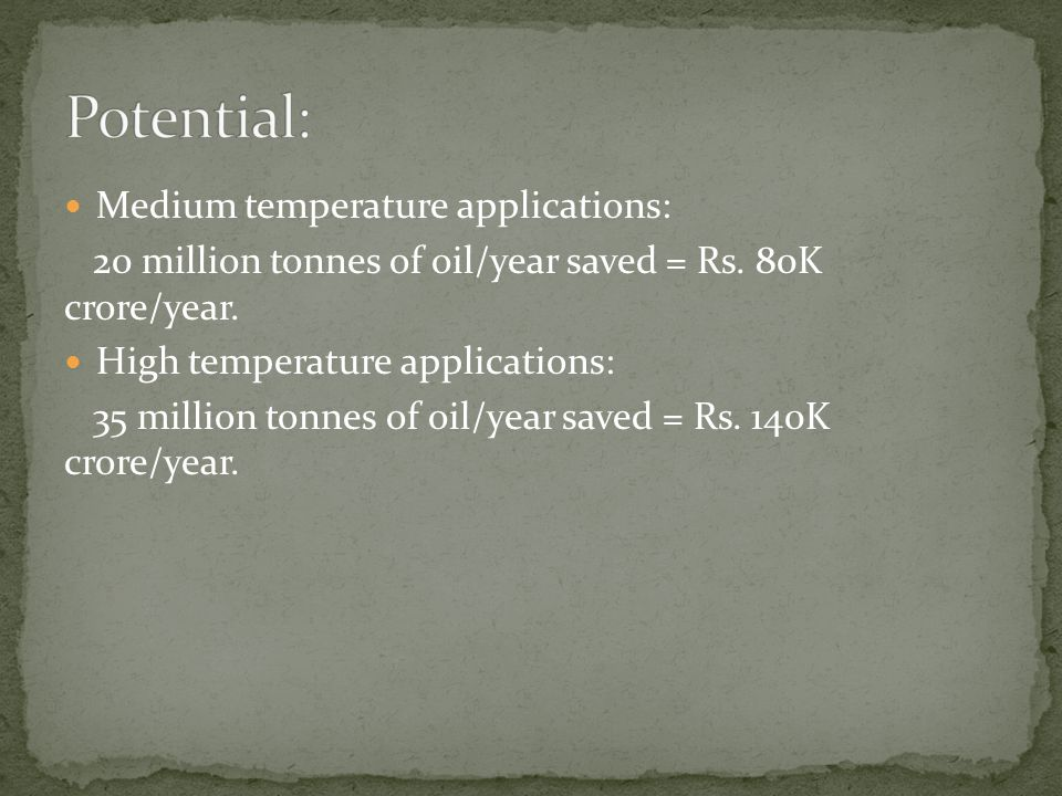 Medium temperature applications: 20 million tonnes of oil/year saved = Rs. 80K crore/year. High temperature applications: 35 million tonnes of oil/yea
