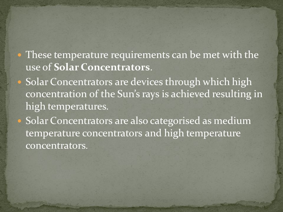 These temperature requirements can be met with the use of Solar Concentrators.