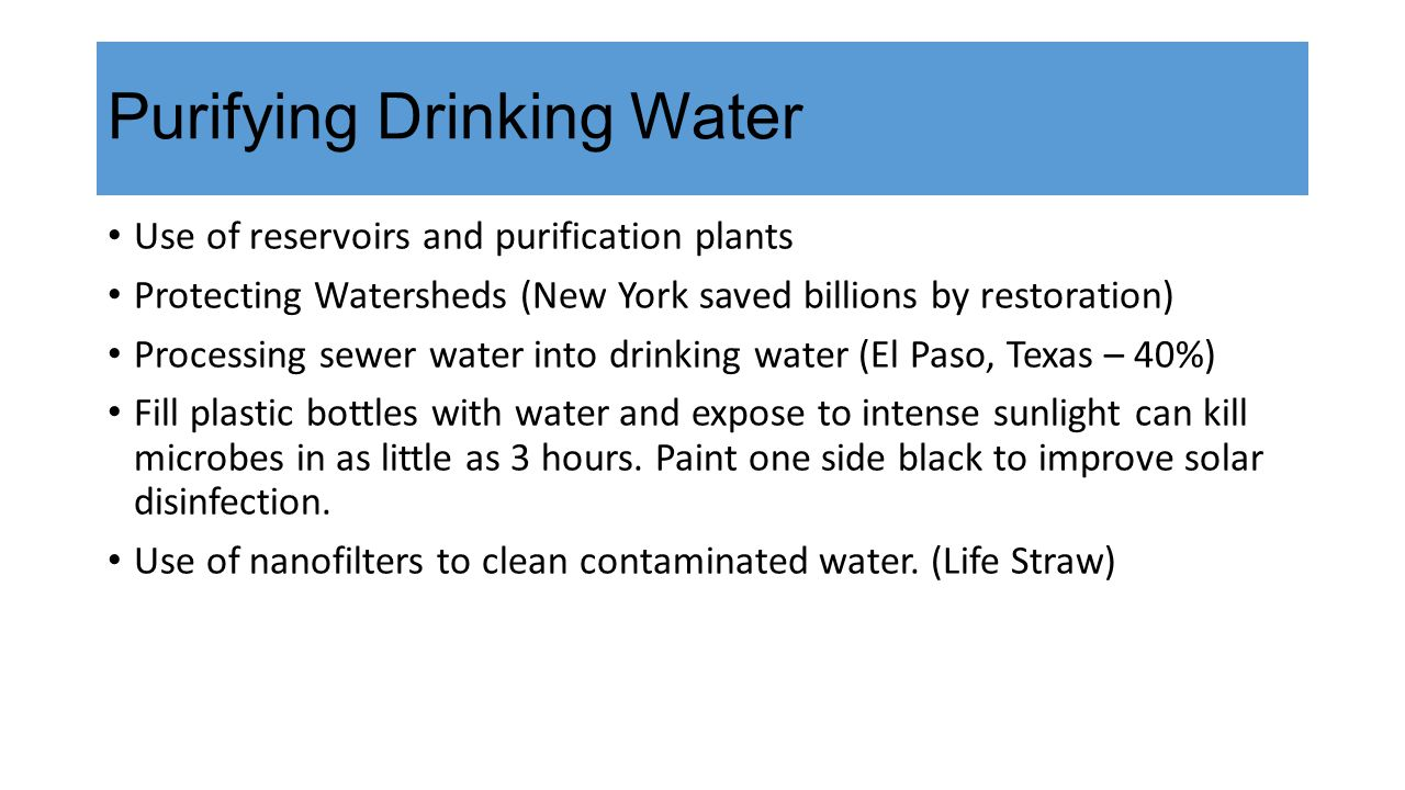Purifying Drinking Water Use of reservoirs and purification plants Protecting Watersheds (New York saved billions by restoration) Processing sewer water into drinking water (El Paso, Texas – 40%) Fill plastic bottles with water and expose to intense sunlight can kill microbes in as little as 3 hours.