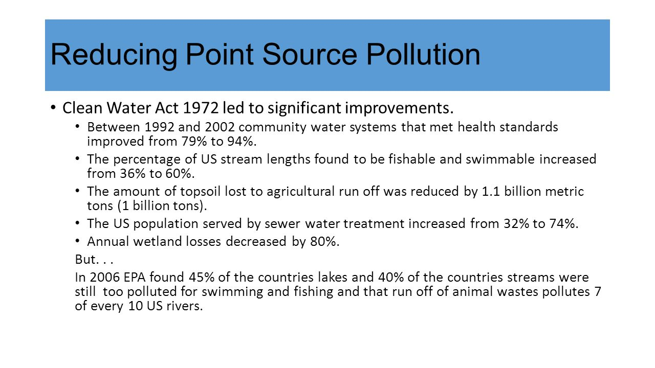 Reducing Point Source Pollution Clean Water Act 1972 led to significant improvements. Between 1992 and 2002 community water systems that met health st