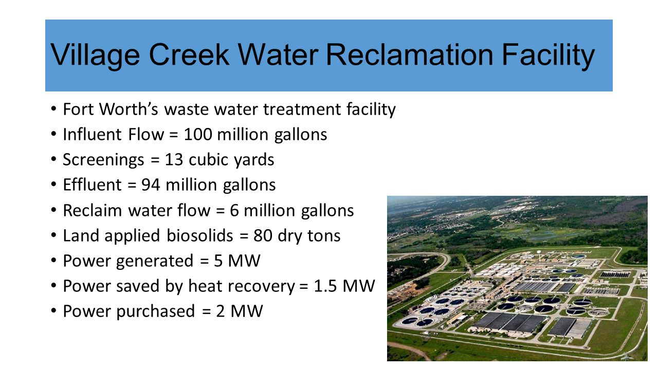 Village Creek Water Reclamation Facility Fort Worth's waste water treatment facility Influent Flow = 100 million gallons Screenings = 13 cubic yards Effluent = 94 million gallons Reclaim water flow = 6 million gallons Land applied biosolids = 80 dry tons Power generated = 5 MW Power saved by heat recovery = 1.5 MW Power purchased = 2 MW