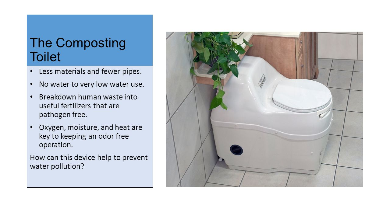 The Composting Toilet Less materials and fewer pipes. No water to very low water use. Breakdown human waste into useful fertilizers that are pathogen