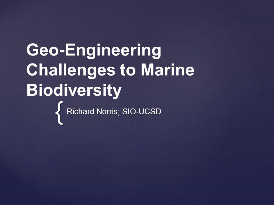{ Geo-Engineering Challenges to Marine Biodiversity Richard Norris; SIO-UCSD