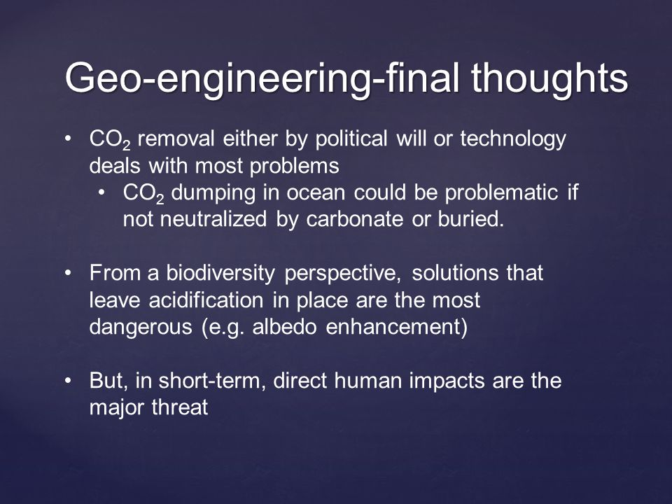 Geo-engineering-final thoughts CO 2 removal either by political will or technology deals with most problems CO 2 dumping in ocean could be problematic if not neutralized by carbonate or buried.