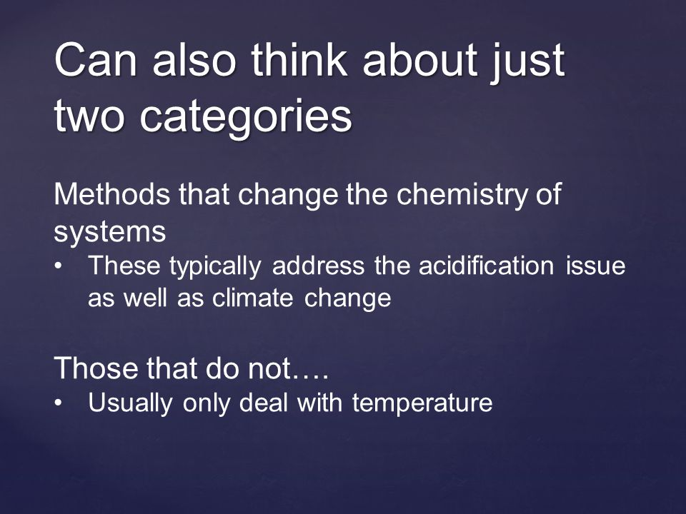 Can also think about just two categories Methods that change the chemistry of systems These typically address the acidification issue as well as climate change Those that do not….
