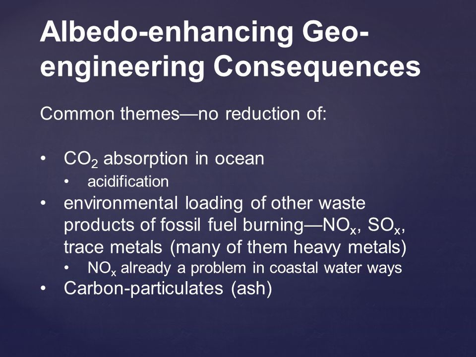 Albedo-enhancing Geo- engineering Consequences Common themes—no reduction of: CO 2 absorption in ocean acidification environmental loading of other waste products of fossil fuel burning—NO x, SO x, trace metals (many of them heavy metals) NO x already a problem in coastal water ways Carbon-particulates (ash)