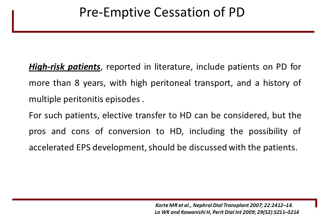 High-risk patients, reported in literature, include patients on PD for more than 8 years, with high peritoneal transport, and a history of multiple peritonitis episodes.